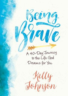 Being Brave: A 40-Day Journey to the Life God Dreams for You - eBook  -     By: Kelly Johnson
