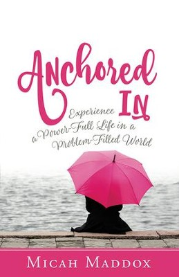 Anchored In: Experience a Power-Full Life in a Problem-Filled World - eBook  -     By: Micah Maddox