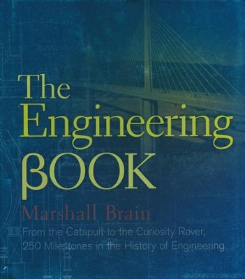 The Engineering Book: From the Catapult to the   Curiosity Rover, 250 Milestones in the History of  -     By: Marshall Brain
