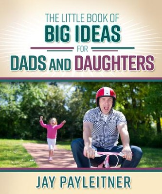 The Little Book of Big Ideas for Dads and Daughters - eBook  -     By: Jay Payleitner