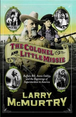 The Colonel and Little Missie: Buffalo Bill, Annie Oakley, and the Beginnings of - eBook  -     By: Larry McMurtry