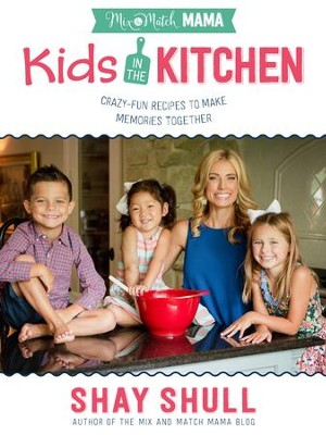 Mix-and-Match Mama Kids in the Kitchen: Crazy-Fun Recipes to Make Memories Together - eBook  -     By: Shay Shull