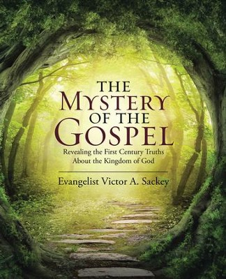 The Mystery of the Gospel: Revealing the First Century Truths About the Kingdom of God - eBook  -     By: Victor A. Sackey