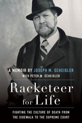 Racketeer for Life: Fighting the Culture of Death from the Sidewalk to the Supreme Court  -     By: Joseph M. Scheidler