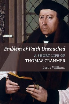 Emblem of Faith Untouched: A Short Life of Thomas Cranmer - eBook  -     By: Leslie Winfield Williams