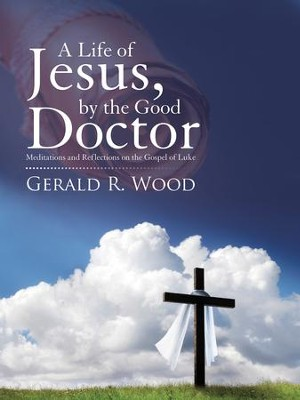 A Life of Jesus, by the Good Doctor: Meditations and Reflections on the Gospel of Luke - eBook  -     By: Gerald R. Wood
