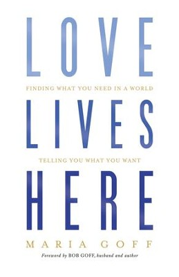 Love Lives Here: Finding What You Need in a World Telling You What You Want - eBook  -     By: Maria Goff