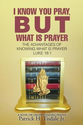 I Know You Pray, but What Is Prayer: The Advantages of Knowing What Is Prayer Luke 18:1 - eBook  -     By: Patrick H. Tisdale Jr.