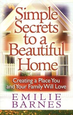 Simple Secrets to a Beautiful Home: Creating a Place You and Your Family Will Love  -     By: Emilie Barnes