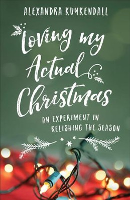 Loving My Actual Christmas: An Experiment in Relishing the Season - eBook  -     By: Alexandra Kuykendall