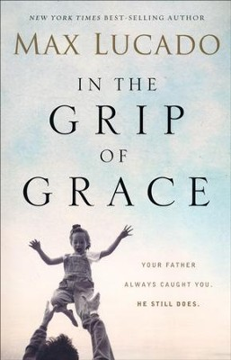 In the Grip of Grace: Your Father Always Caught You. He Still Does.  -     By: Max Lucado