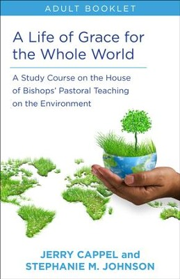 A Life of Grace for the Whole World: A Study Course on the House of Bishops' Pastoral Teaching on the Environment: Adult Booklet - eBook  -     By: Jerry Cappel, Stephanie M. Johnson
