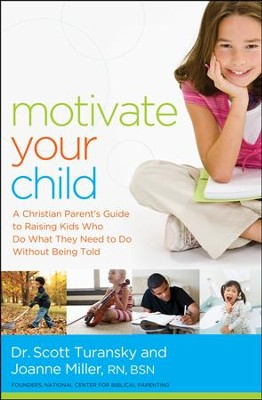 Motivate Your Child: A Christian Parent's Guide to Raising Kids Who Do What They Need to Do Without Being Told  -     By: Scott Turansky, Joanne Miller
