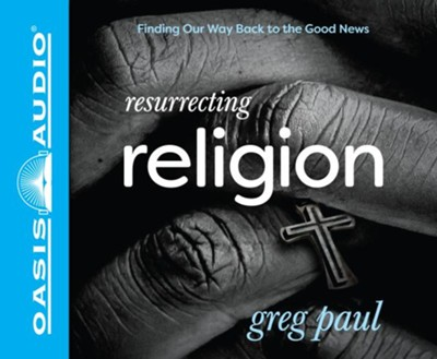 Resurrecting Religion: Finding Our Way Back to the Good News - unabridged audiobook edition on CD  -     By: Greg Paul