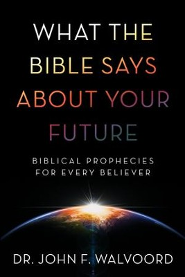 What the Bible Says about Your Future: Biblical Prophecies for Every Believer - eBook  -     By: John Walvoord