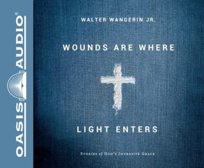 Wounds Are Where Light Enters: Stories of God's Intrusive Grace - unabridged audiobook on CD  -     Narrated By: Walter Wangerin Jr.     By: Walter Wangerin Jr.