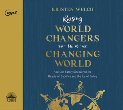 Raising World Changers in a Changing World: How One Family Discovered the Beauty of Sacrifice and the Joy of Giving - unabridged audiobook on MP3-CD  -     By: Kristen Welch