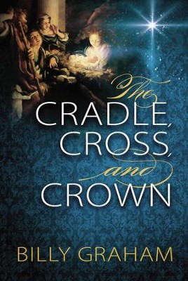 The Cradle, Cross, and Crown   -     By: Billy Graham