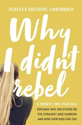 Why I Didn't Rebel: A Twenty-Two-Year-Old Explains Why She Stayed on the Straight and Narrow--and How Your Kids Can Too - eBook  -     By: Rebecca Gregoire Lindenbach