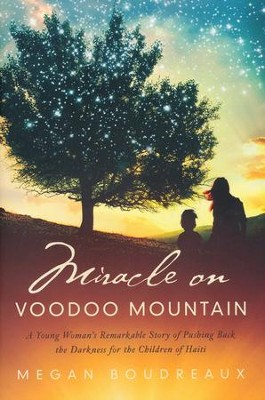 Miracle on Voodoo Mountain: A Young Woman's Remarkable Story of Pushing Back the Darkness for the Children of Haiti       -     By: Megan Boudreaux