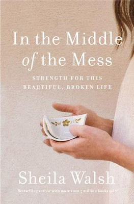 In the Middle of the Mess: Strength for This Beautiful, Broken Life - eBook  -     By: Sheila Walsh