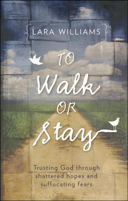 To Walk or Stay: Trusting God Through Shattered Hopes and Suffocating Fears  -     By: Lara Williams