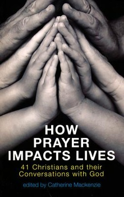 How Prayer Impacts Lives: 41 Christians and their Conversations with God  -     Edited By: Catherine Mackenzie     By: Catherine Mackenzie(Ed.)