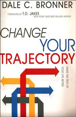 Change Your Trajectory: Make the Rest of Your Life Better  -     By: Dale Bronner