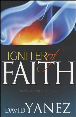 Igniter Of Faith: Release Your Miracle  -     By: David Yanez