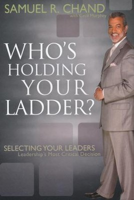 Who's Holding Your Ladder: Selecting Your Leaders  -     By: Samuel Chand