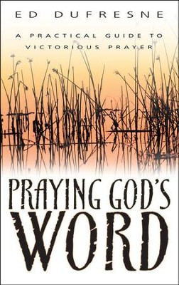 Praying God's Word: A Practical Guide to Victorious Prayer  -     By: Ed Dufresne