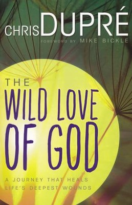 Wild Love of God: A Journey That Heals Life's Deepest Wounds  -     By: Chris DuPre