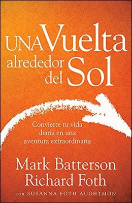 Una Vuelta Alrededor del Sol, Turning Your Everyday Life into the Adventure of a Lifetime  -     By: Mark Batterson, Richard Foth, Susanna Foth Aughtmon