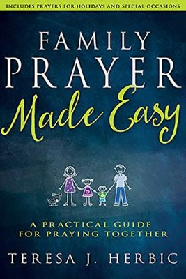 Family Prayer Made Easy: A Practical Guide for Praying Together  -     By: Teresa J. Herbic