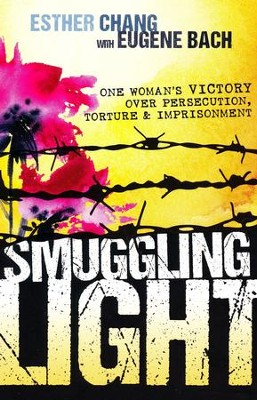 Smuggling Light: One Woman's Victory Over Persecution, Torture, and Imprisonment  -     By: Esther Chang, Eugene Bach