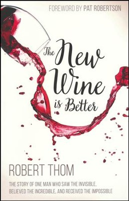 The New Wine Is Better: The Story of One Man Who Saw The invisible, Believed The incredible, and Recieved The Impossible  -     By: Robert Thom