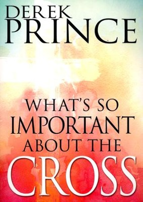 What's So Important About The Cross?  -     By: Derek Prince