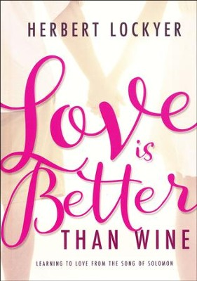 Love Is Better Than Wine: Learning to Love From The Song of Solomon  -     By: Herbert Lockyer