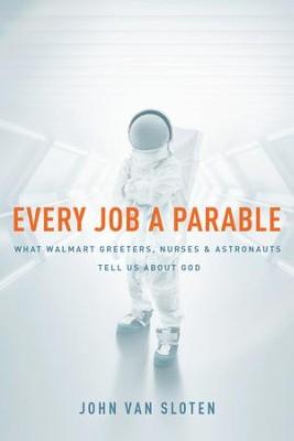 Every Job a Parable: What Walmart Greeters, Nurses, and Astronauts Tell Us about God - eBook  -     By: John Van Sloten