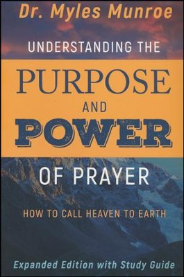 Understanding the Purpose and Power of Prayer: How to Call Heaven to Earth, enlarged edition  -     By: Myles Munroe