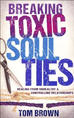 Breaking Toxic Soul Ties: Healing from Unhealthy and Controlling Relationships  -     By: Tom Brown