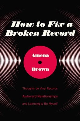 How to Fix a Broken Record: Thoughts on Vinyl Records, Awkward Relationships, and Learning to Be Myself - eBook  -     By: Amena Brown