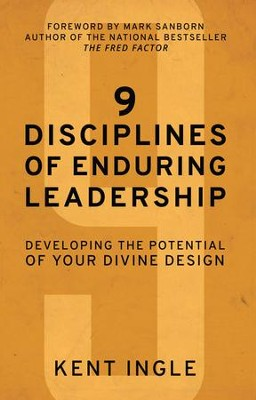 9 Disciplines of Enduring Leadership: Developing the Potential of Your Divine Design  -     By: Kent Ingle