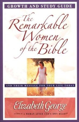 The Remarkable Women of the Bible Growth and Study Guide: Their Life-Changing Journeys of Faith  -     By: Elizabeth George