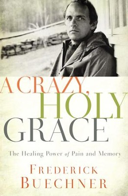 A Crazy, Holy Grace: The Healing Power of Pain and Memory - eBook  -     By: Frederick Buechner