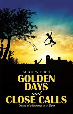 Golden Days and Close Calls: Seasons of Adventures on a Farm - eBook  -     By: Alex R. Weddon