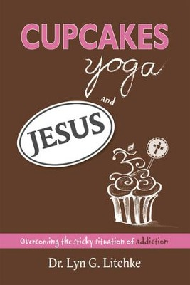 Cupcakes, Yoga, and Jesus: Overcoming the Sticky Situation of Addiction - eBook  -     By: Dr. Lyn G. Litchke
