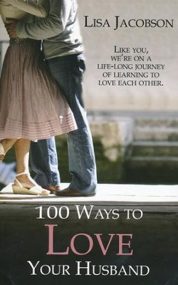 100 Ways to Love Your Husband: A life-long journey of learning to love each other  -     By: Lisa Jacobson