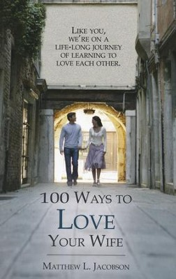 100 Ways to Love Your Wife: A life-long journey of learning to love each other  -     By: Matthew L. Jacobson