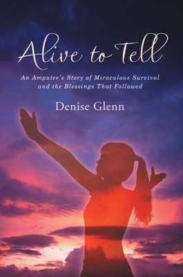 Alive to Tell: An Amputee'S Story of Miraculous Survival and the Blessings That Followed - eBook  -     By: Denise Glenn